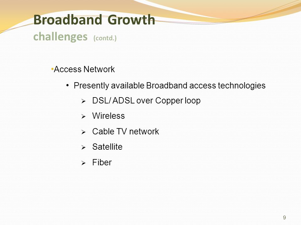 9 Access Network Presently available Broadband access technologies DSL/ ADSL over Copper loop Wireless Cable TV network Satellite Fiber Broadband Growth challenges (contd.)