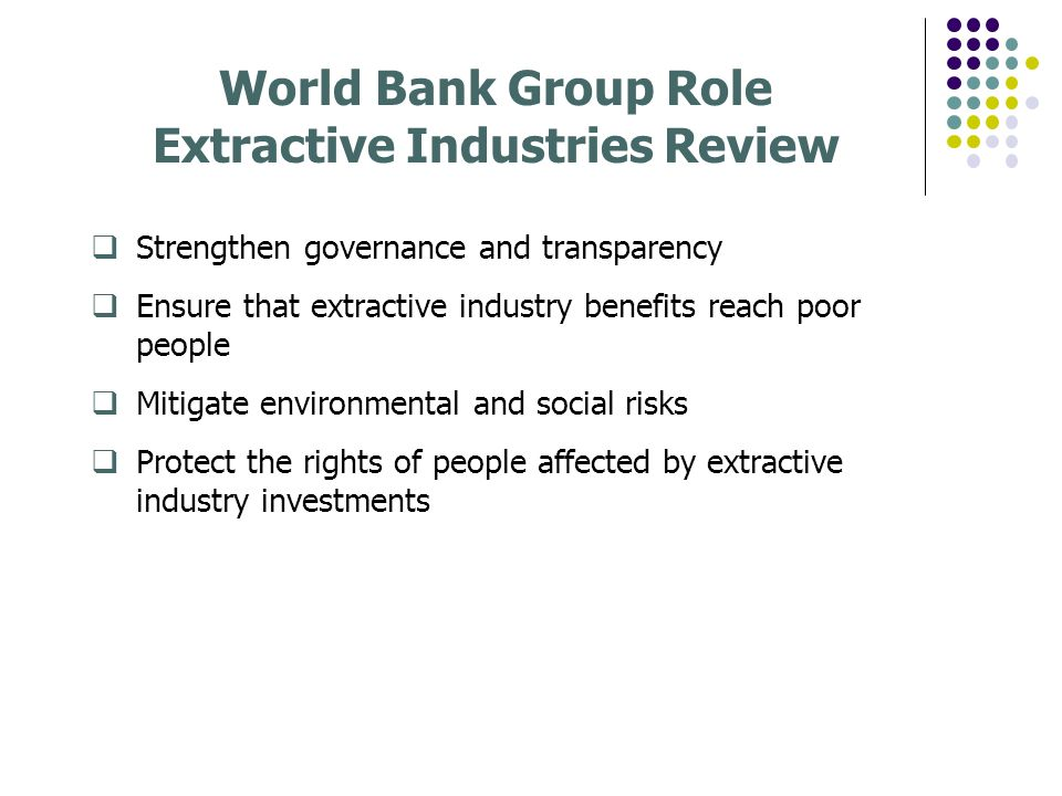 World Bank Group Role Extractive Industries Review Strengthen governance and transparency Ensure that extractive industry benefits reach poor people Mitigate environmental and social risks Protect the rights of people affected by extractive industry investments