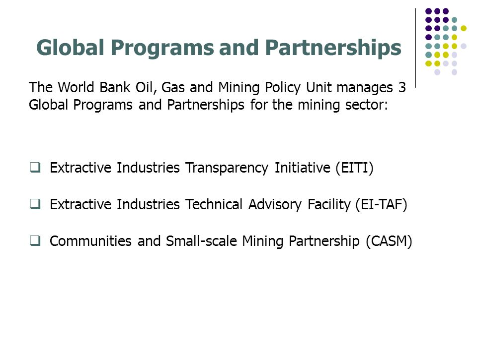 Global Programs and Partnerships The World Bank Oil, Gas and Mining Policy Unit manages 3 Global Programs and Partnerships for the mining sector: Extractive Industries Transparency Initiative (EITI) Extractive Industries Technical Advisory Facility (EI-TAF) Communities and Small-scale Mining Partnership (CASM)