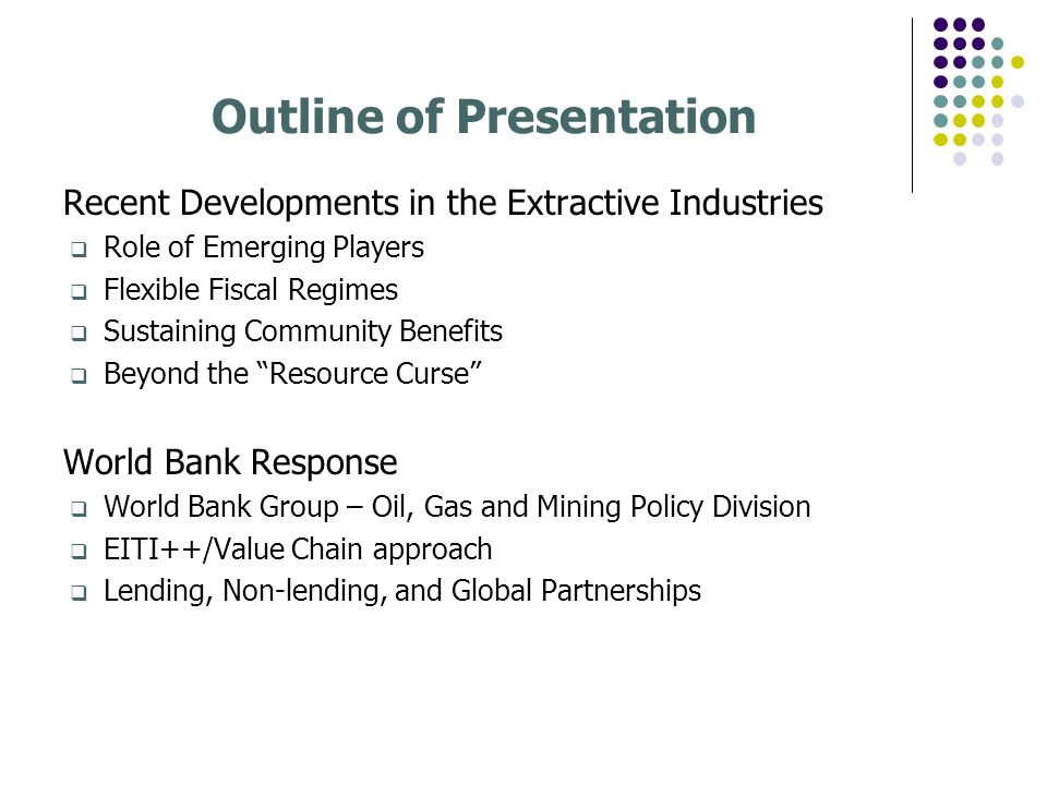 Outline of Presentation Recent Developments in the Extractive Industries Role of Emerging Players Flexible Fiscal Regimes Sustaining Community Benefit