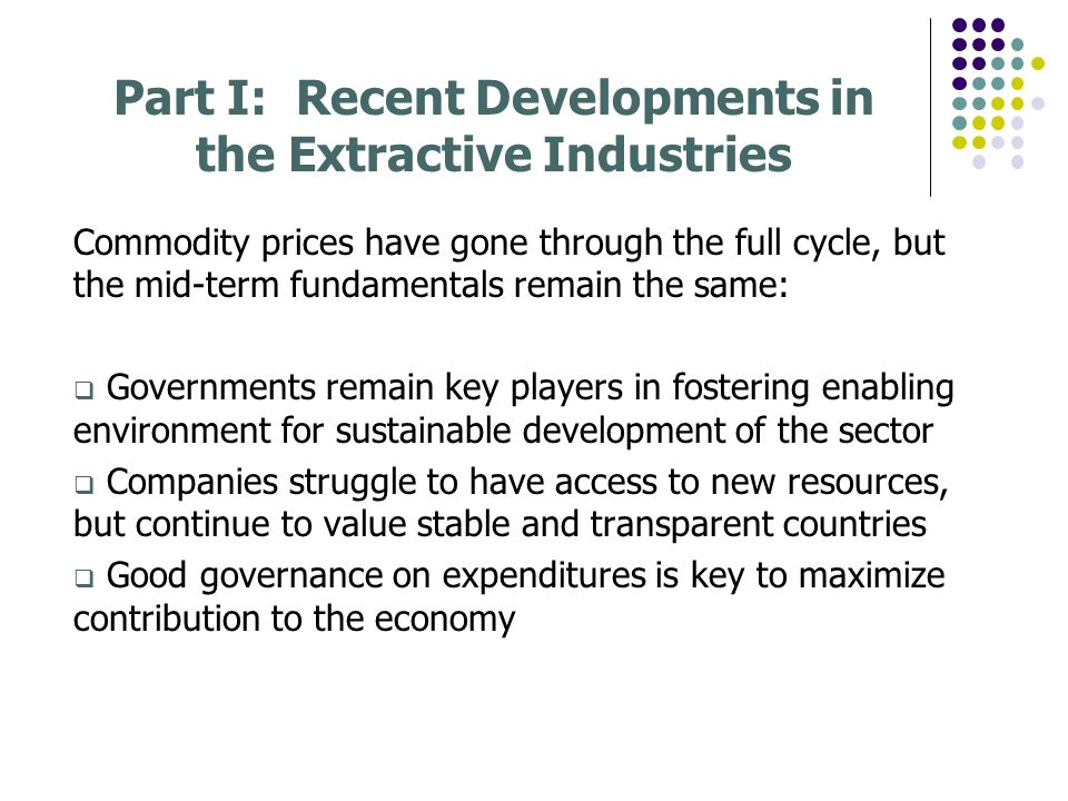 Part I: Recent Developments in the Extractive Industries Commodity prices have gone through the full cycle, but the mid-term fundamentals remain the s