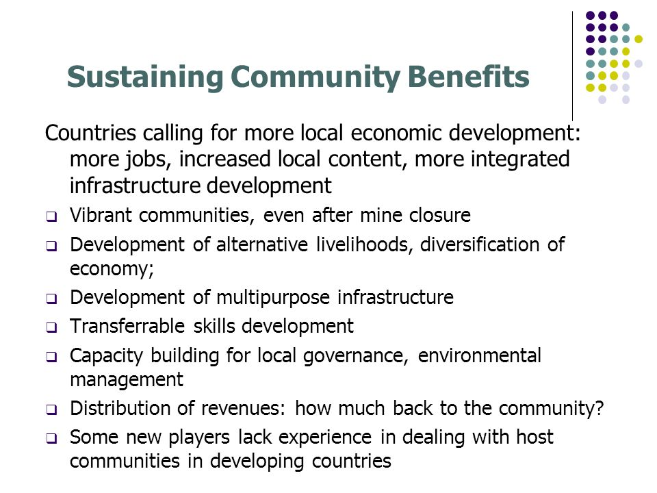 Sustaining Community Benefits Countries calling for more local economic development: more jobs, increased local content, more integrated infrastructure development Vibrant communities, even after mine closure Development of alternative livelihoods, diversification of economy; Development of multipurpose infrastructure Transferrable skills development Capacity building for local governance, environmental management Distribution of revenues: how much back to the community.