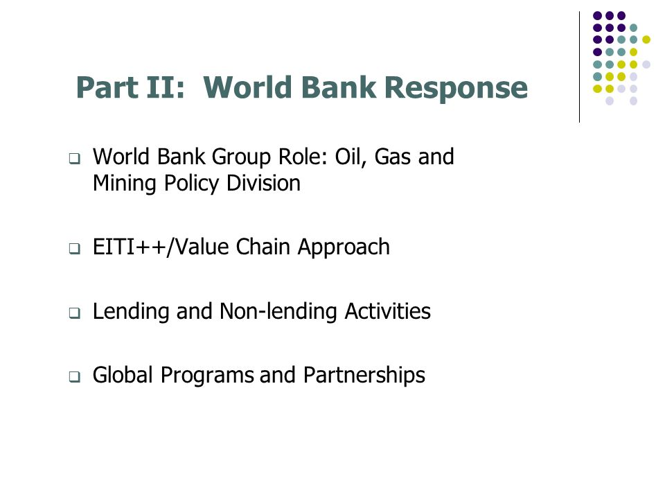 Part II: World Bank Response World Bank Group Role: Oil, Gas and Mining Policy Division EITI++/Value Chain Approach Lending and Non-lending Activities