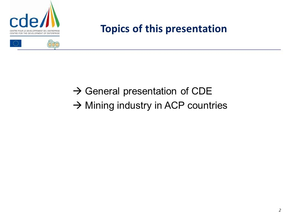 General presentation of CDE Mining industry in ACP countries 2 Topics of this presentation