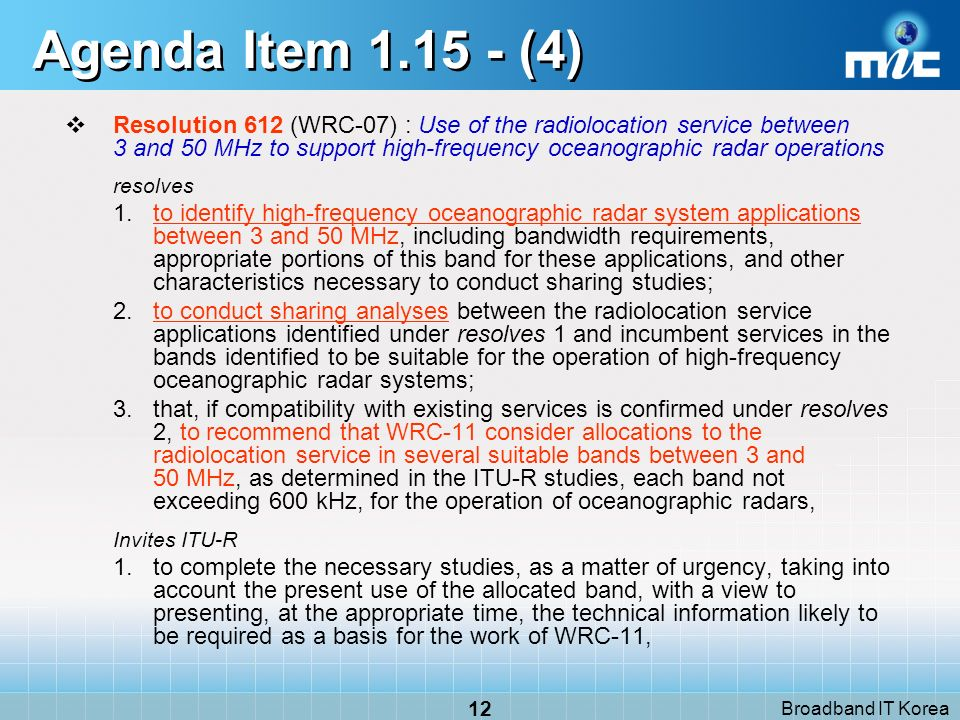 Broadband IT Korea 12 Agenda Item 1.15 - (4) Resolution 612 (WRC-07) : Use of the radiolocation service between 3 and 50 MHz to support high-frequency oceanographic radar operations resolves 1.to identify high-frequency oceanographic radar system applications between 3 and 50 MHz, including bandwidth requirements, appropriate portions of this band for these applications, and other characteristics necessary to conduct sharing studies; 2.to conduct sharing analyses between the radiolocation service applications identified under resolves 1 and incumbent services in the bands identified to be suitable for the operation of high-frequency oceanographic radar systems; 3.that, if compatibility with existing services is confirmed under resolves 2, to recommend that WRC 11 consider allocations to the radiolocation service in several suitable bands between 3 and 50 MHz, as determined in the ITU R studies, each band not exceeding 600 kHz, for the operation of oceanographic radars, Invites ITU-R 1.to complete the necessary studies, as a matter of urgency, taking into account the present use of the allocated band, with a view to presenting, at the appropriate time, the technical information likely to be required as a basis for the work of WRC 11,
