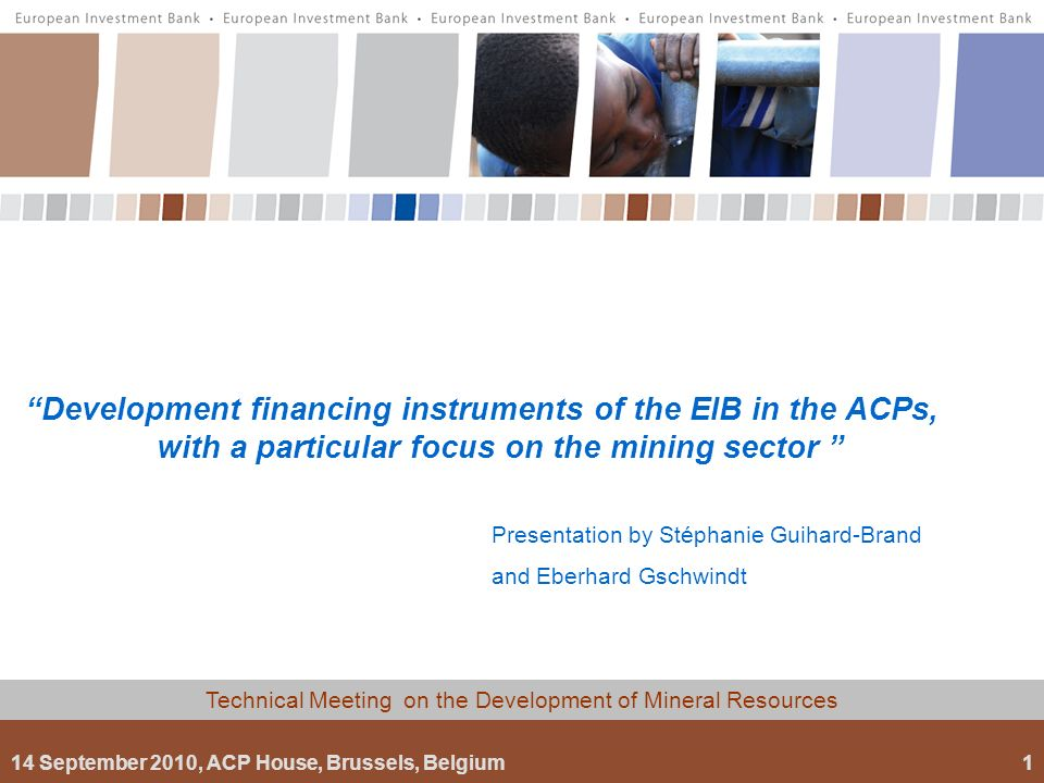 14 September 2010, ACP House, Brussels, Belgium1 Technical Meeting on the Development of Mineral Resources Presentation by Stéphanie Guihard-Brand and Eberhard Gschwindt Development financing instruments of the EIB in the ACPs, with a particular focus on the mining sector