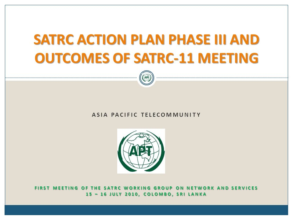 ASIA PACIFIC TELECOMMUNITY SATRC ACTION PLAN PHASE III AND OUTCOMES OF SATRC-11 MEETING FIRST MEETING OF THE SATRC WORKING GROUP ON NETWORK AND SERVIC