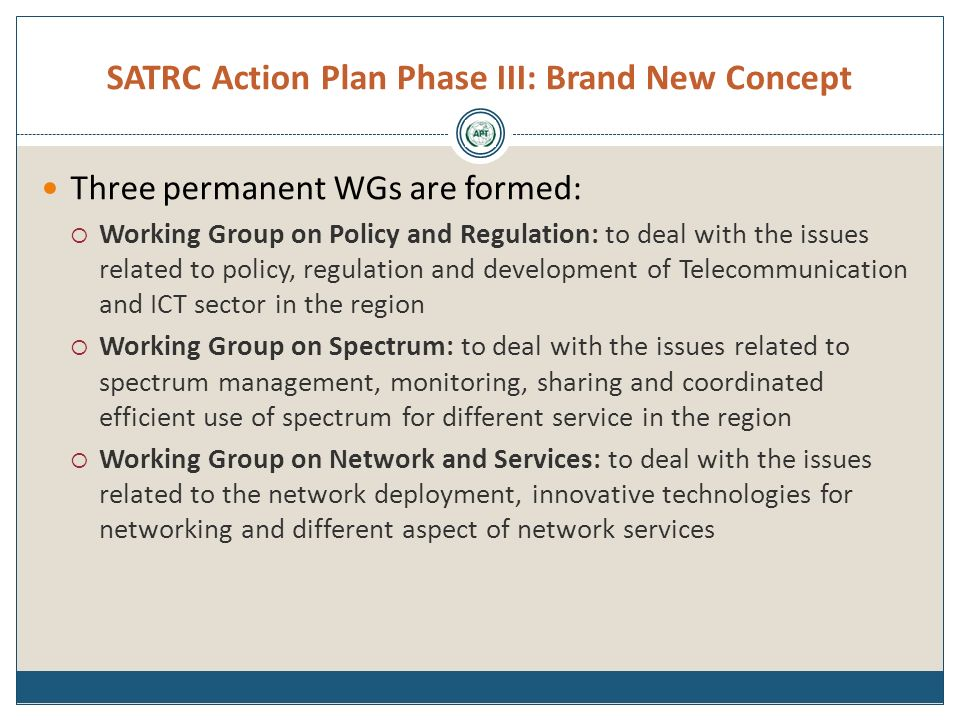 SATRC Action Plan Phase III: Brand New Concept Three permanent WGs are formed: Working Group on Policy and Regulation: to deal with the issues related to policy, regulation and development of Telecommunication and ICT sector in the region Working Group on Spectrum: to deal with the issues related to spectrum management, monitoring, sharing and coordinated efficient use of spectrum for different service in the region Working Group on Network and Services: to deal with the issues related to the network deployment, innovative technologies for networking and different aspect of network services