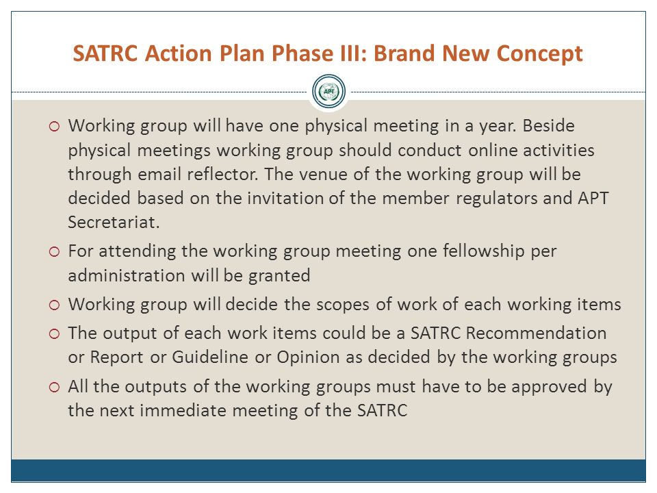 SATRC Action Plan Phase III: Brand New Concept Working group will have one physical meeting in a year. Beside physical meetings working group should c