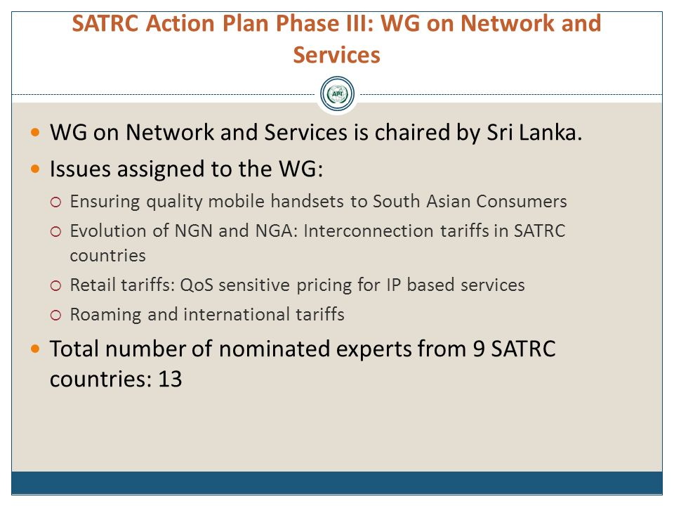 SATRC Action Plan Phase III: WG on Network and Services WG on Network and Services is chaired by Sri Lanka. Issues assigned to the WG: Ensuring qualit