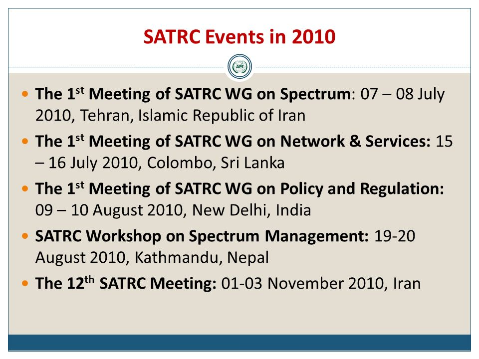 SATRC Events in 2010 The 1 st Meeting of SATRC WG on Spectrum: 07 – 08 July 2010, Tehran, Islamic Republic of Iran The 1 st Meeting of SATRC WG on Network & Services: 15 – 16 July 2010, Colombo, Sri Lanka The 1 st Meeting of SATRC WG on Policy and Regulation: 09 – 10 August 2010, New Delhi, India SATRC Workshop on Spectrum Management: 19-20 August 2010, Kathmandu, Nepal The 12 th SATRC Meeting: 01-03 November 2010, Iran