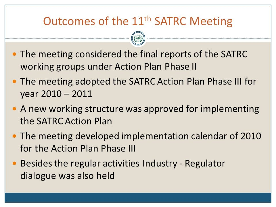 Outcomes of the 11 th SATRC Meeting The meeting considered the final reports of the SATRC working groups under Action Plan Phase II The meeting adopted the SATRC Action Plan Phase III for year 2010 – 2011 A new working structure was approved for implementing the SATRC Action Plan The meeting developed implementation calendar of 2010 for the Action Plan Phase III Besides the regular activities Industry - Regulator dialogue was also held