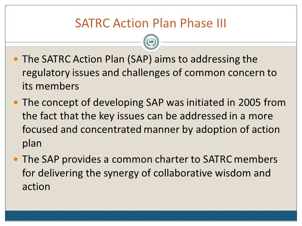 SATRC Action Plan Phase III The SATRC Action Plan (SAP) aims to addressing the regulatory issues and challenges of common concern to its members The concept of developing SAP was initiated in 2005 from the fact that the key issues can be addressed in a more focused and concentrated manner by adoption of action plan The SAP provides a common charter to SATRC members for delivering the synergy of collaborative wisdom and action