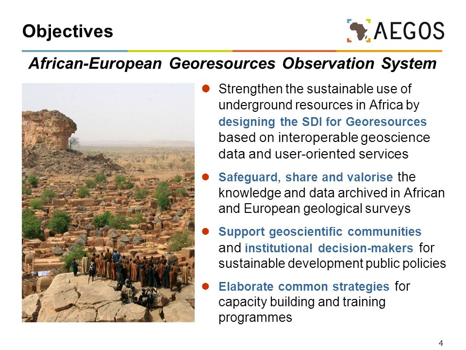 4 Objectives African-European Georesources Observation System Strengthen the sustainable use of underground resources in Africa by designing the SDI f