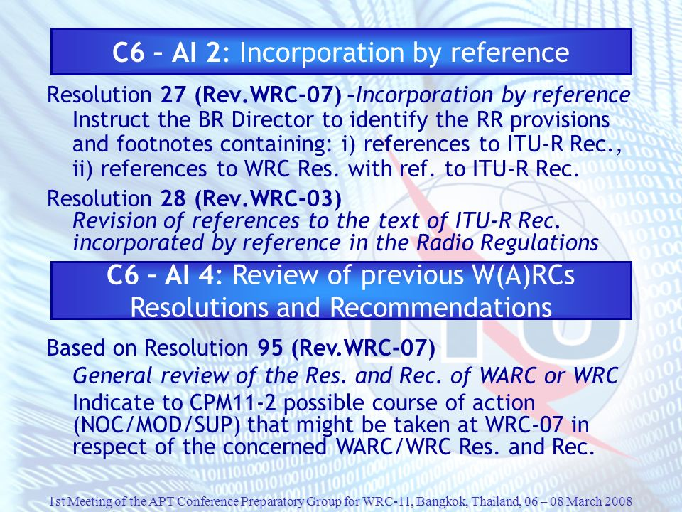 1st Meeting of the APT Conference Preparatory Group for WRC-11, Bangkok, Thailand, 06 – 08 March 2008 C6 – AI 2: Incorporation by reference Resolution