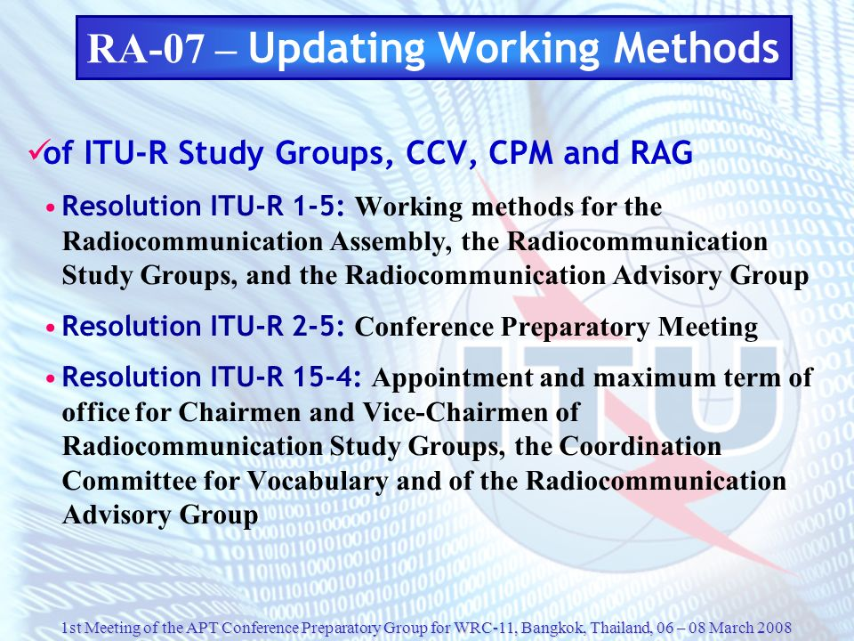1st Meeting of the APT Conference Preparatory Group for WRC-11, Bangkok, Thailand, 06 – 08 March 2008 RA-07 – Updating Working Methods of ITU-R Study