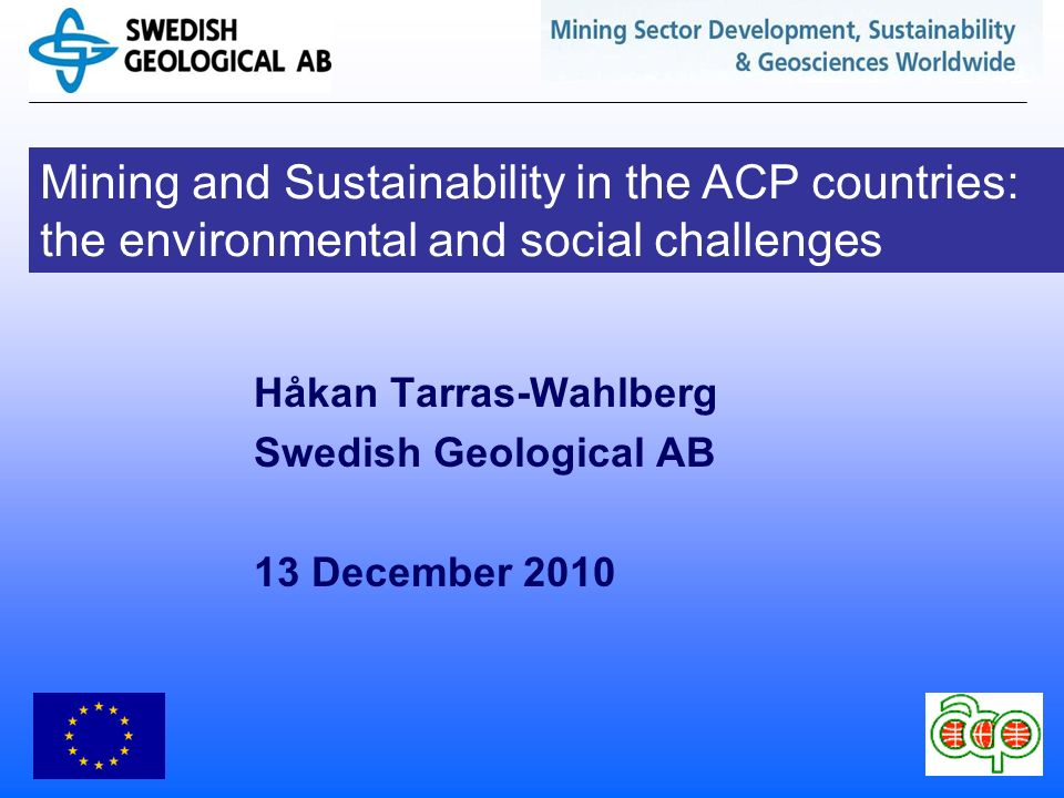 Mining and Sustainability in the ACP countries: the environmental and social challenges Håkan Tarras-Wahlberg Swedish Geological AB 13 December 2010