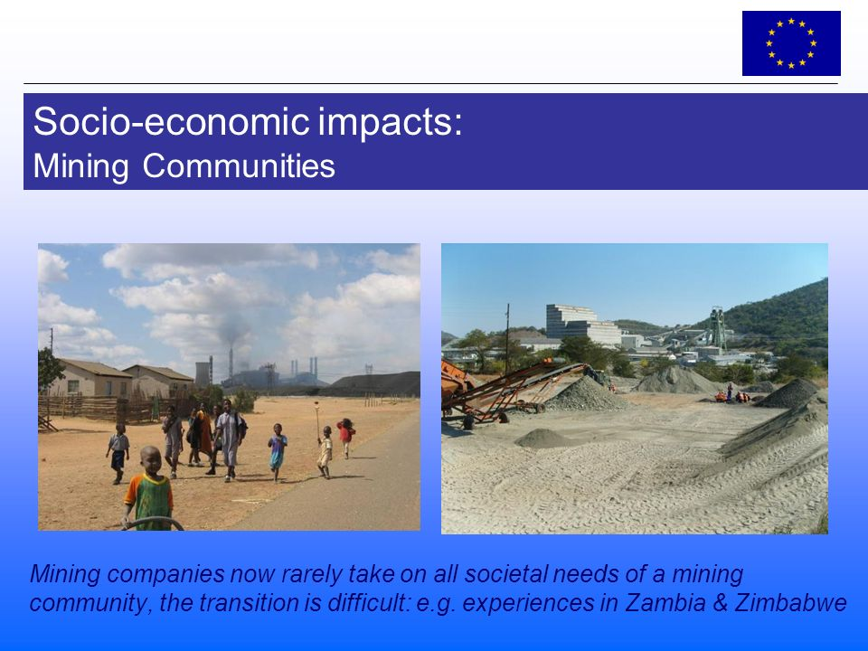 Socio-economic impacts: Mining Communities Mining companies now rarely take on all societal needs of a mining community, the transition is difficult: e.g.