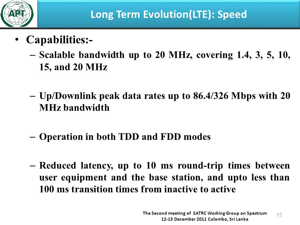 Long Term Evolution(LTE): Speed Capabilities:- – Scalable bandwidth up to 20 MHz, covering 1.4, 3, 5, 10, 15, and 20 MHz – Up/Downlink peak data rates up to 86.4/326 Mbps with 20 MHz bandwidth – Operation in both TDD and FDD modes – Reduced latency, up to 10 ms round-trip times between user equipment and the base station, and upto less than 100 ms transition times from inactive to active The Second meeting of SATRC Working Group on Spectrum 12-13 December 2011 Colombo, Sri Lanka 15