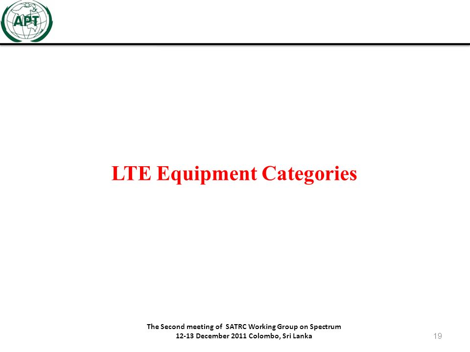 LTE Equipment Categories The Second meeting of SATRC Working Group on Spectrum 12-13 December 2011 Colombo, Sri Lanka 19