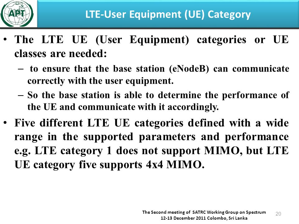 LTE-User Equipment (UE) Category The LTE UE (User Equipment) categories or UE classes are needed: – to ensure that the base station (eNodeB) can communicate correctly with the user equipment.
