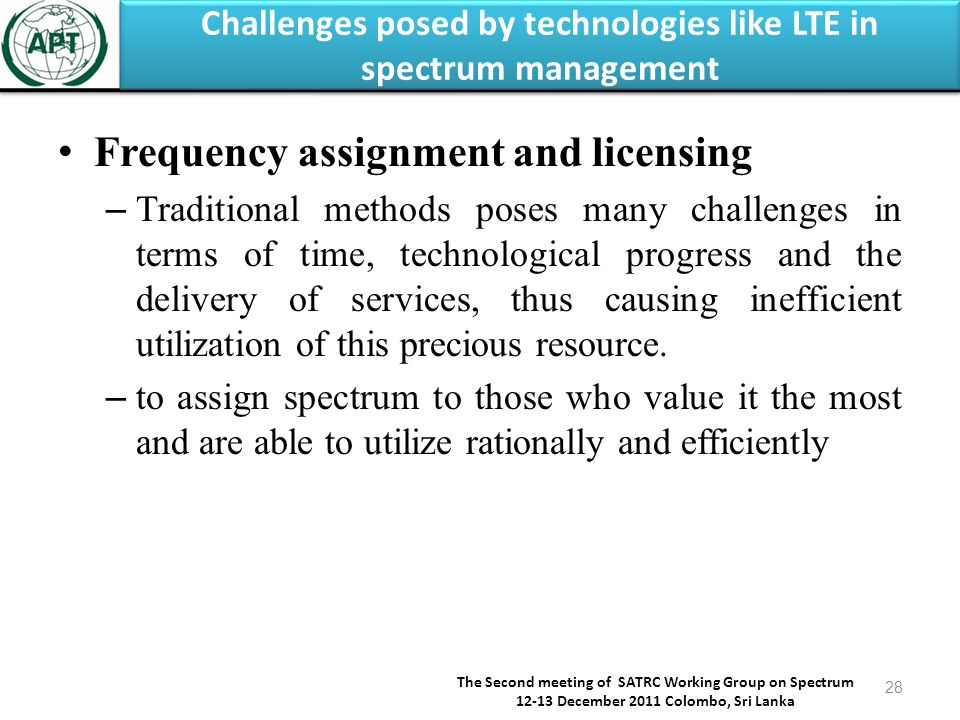 Challenges posed by technologies like LTE in spectrum management The Second meeting of SATRC Working Group on Spectrum 12-13 December 2011 Colombo, Sri Lanka 28 Frequency assignment and licensing – Traditional methods poses many challenges in terms of time, technological progress and the delivery of services, thus causing inefficient utilization of this precious resource.