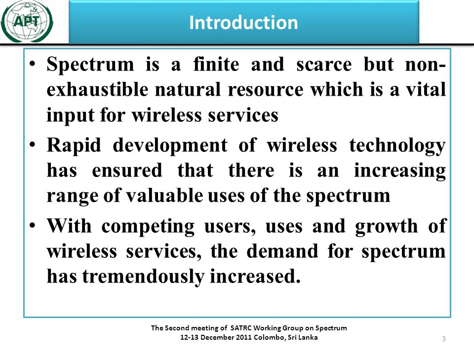 Introduction Spectrum is a finite and scarce but non- exhaustible natural resource which is a vital input for wireless services Rapid development of wireless technology has ensured that there is an increasing range of valuable uses of the spectrum With competing users, uses and growth of wireless services, the demand for spectrum has tremendously increased.