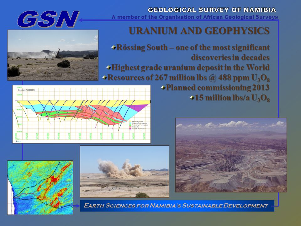 Earth Sciences for Namibias Sustainable Development A member of the Organisation of African Geological Surveys URANIUM AND GEOPHYSICS Rössing South – one of the most significant discoveries in decades Highest grade uranium deposit in the World Resources of 267 million lbs @ 488 ppm U 3 O 8 Planned commissioning 2013 15 million lbs/a U 3 O 8
