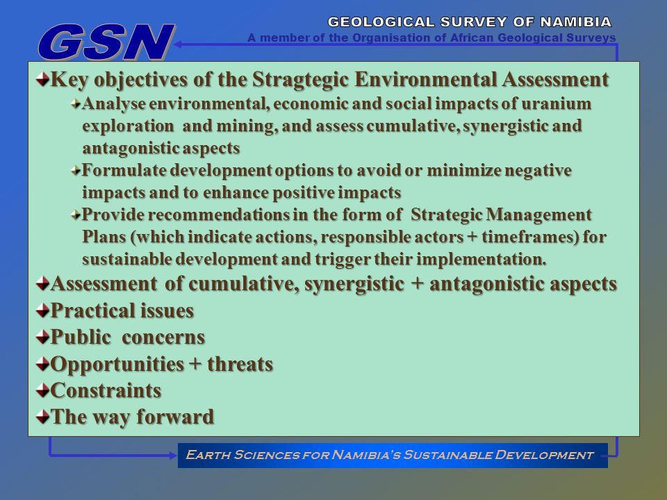 Earth Sciences for Namibias Sustainable Development A member of the Organisation of African Geological Surveys Key objectives of the Stragtegic Environmental Assessment Analyse environmental, economic and social impacts of uranium exploration and mining, and assess cumulative, synergistic and exploration and mining, and assess cumulative, synergistic and antagonistic aspects antagonistic aspects Formulate development options to avoid or minimize negative impacts and to enhance positive impacts impacts and to enhance positive impacts Provide recommendations in the form of Strategic Management Plans (which indicate actions, responsible actors + timeframes) for Plans (which indicate actions, responsible actors + timeframes) for sustainable development and trigger their implementation.