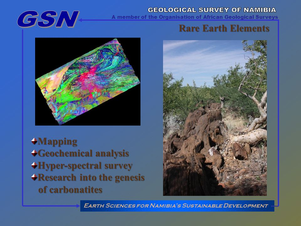 Earth Sciences for Namibias Sustainable Development A member of the Organisation of African Geological Surveys Rare Earth Elements Mapping Geochemical analysis Hyper-spectral survey Research into the genesis of carbonatites of carbonatites