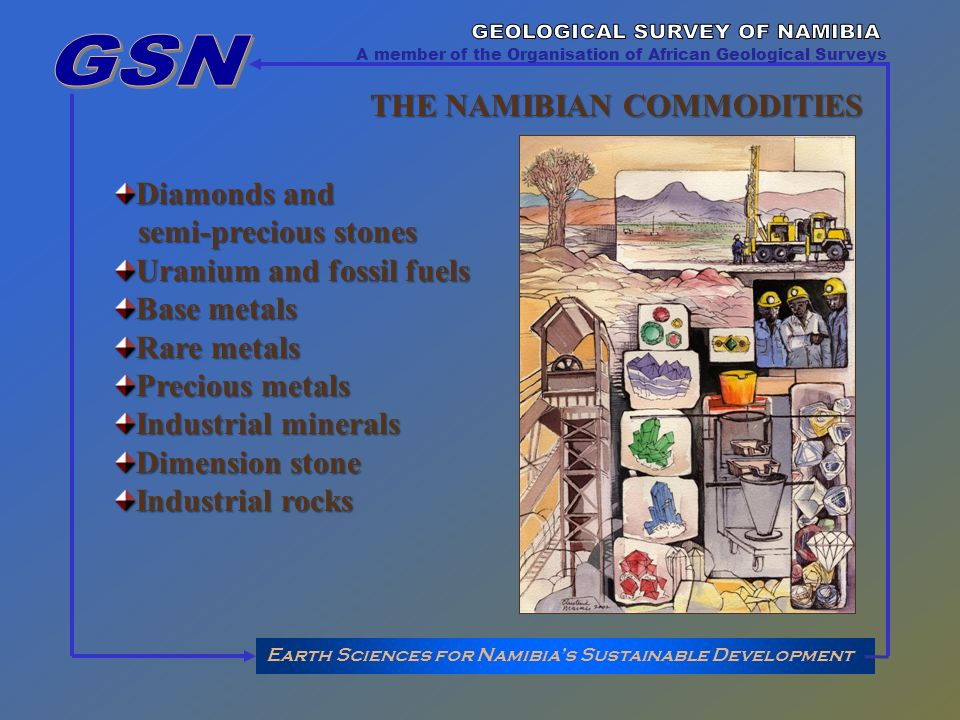 Earth Sciences for Namibias Sustainable Development A member of the Organisation of African Geological Surveys THE NAMIBIAN COMMODITIES Diamonds and semi-precious stones semi-precious stones Uranium and fossil fuels Base metals Rare metals Precious metals Industrial minerals Dimension stone Industrial rocks
