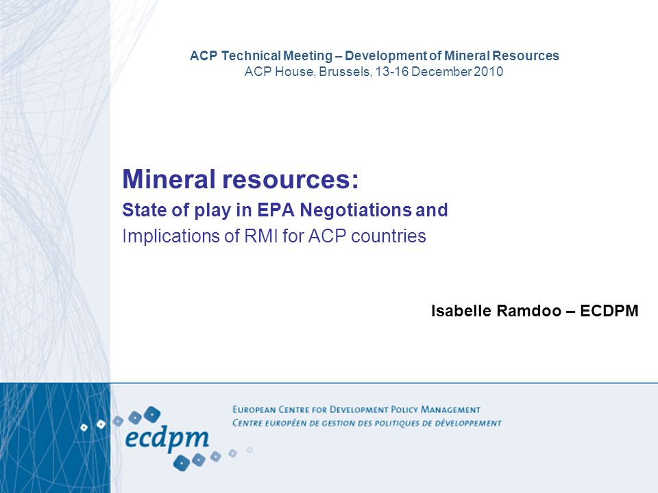 ACP Technical Meeting – Development of Mineral Resources ACP House, Brussels, 13-16 December 2010 Mineral resources: State of play in EPA Negotiations and Implications of RMI for ACP countries Isabelle Ramdoo – ECDPM