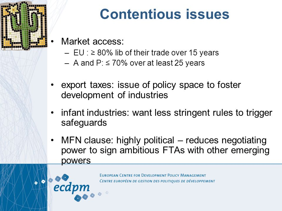 Contentious issues Market access: –EU : 80% lib of their trade over 15 years –A and P: 70% over at least 25 years export taxes: issue of policy space to foster development of industries infant industries: want less stringent rules to trigger safeguards MFN clause: highly political – reduces negotiating power to sign ambitious FTAs with other emerging powers