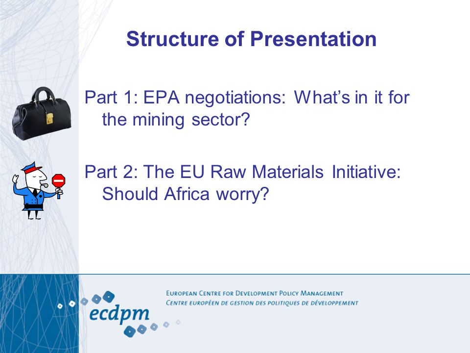 Structure of Presentation Part 1: EPA negotiations: Whats in it for the mining sector? Part 2: The EU Raw Materials Initiative: Should Africa worry?