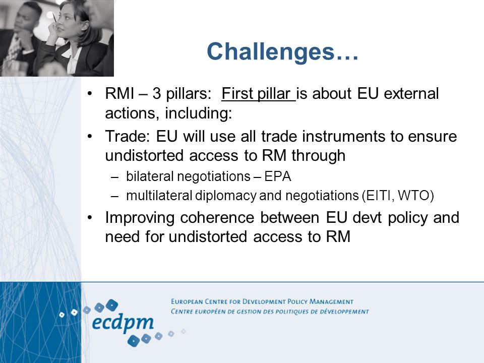 Challenges… RMI – 3 pillars: First pillar is about EU external actions, including: Trade: EU will use all trade instruments to ensure undistorted acce