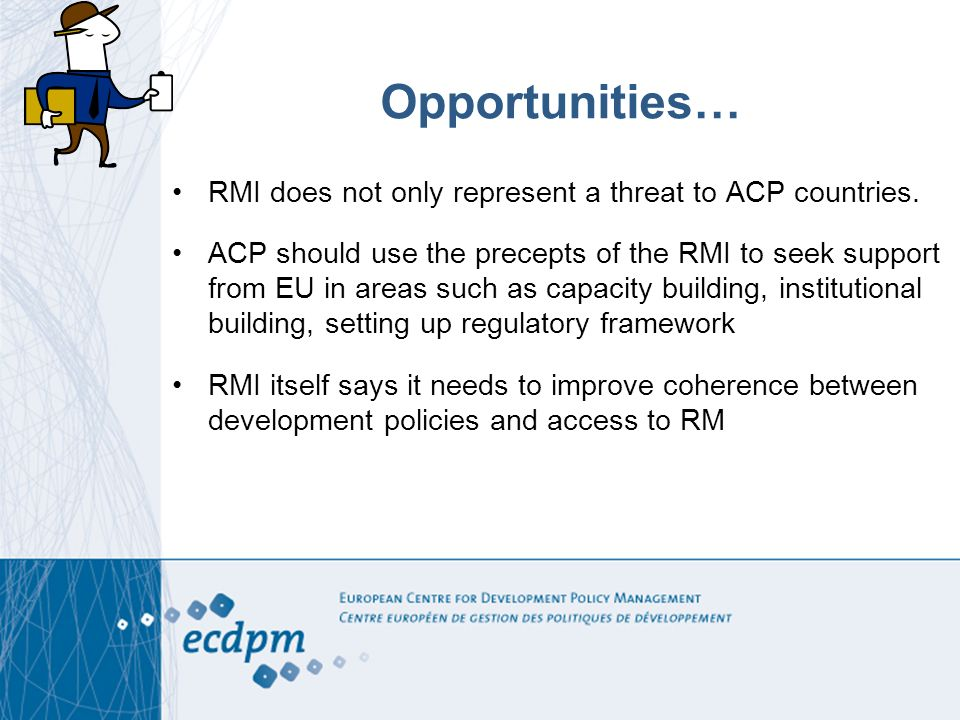 Opportunities… RMI does not only represent a threat to ACP countries. ACP should use the precepts of the RMI to seek support from EU in areas such as