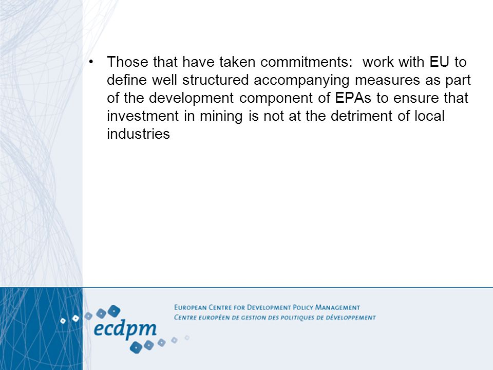 Those that have taken commitments: work with EU to define well structured accompanying measures as part of the development component of EPAs to ensure that investment in mining is not at the detriment of local industries