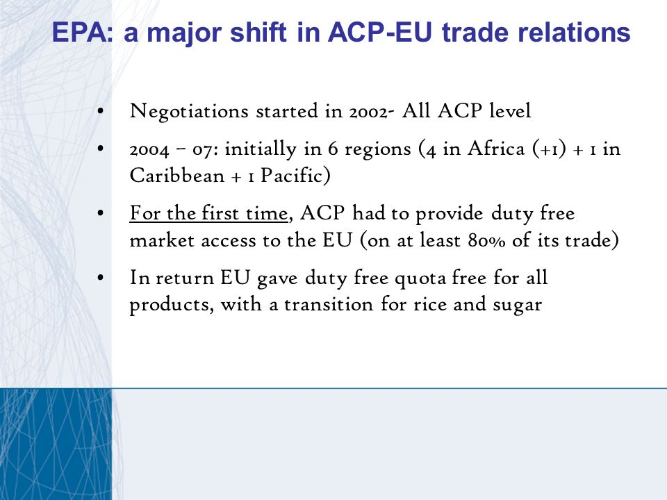 Negotiations started in 2002- All ACP level 2004 – 07: initially in 6 regions (4 in Africa (+1) + 1 in Caribbean + 1 Pacific) For the first time, ACP had to provide duty free market access to the EU (on at least 80% of its trade) In return EU gave duty free quota free for all products, with a transition for rice and sugar EPA: a major shift in ACP-EU trade relations