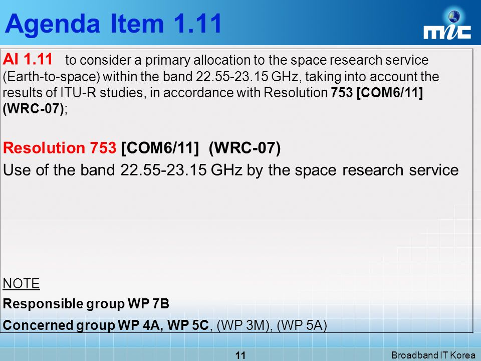 Broadband IT Korea 11 AI 1.11 to consider a primary allocation to the space research service (Earth-to-space) within the band GHz, taking into account the results of ITU R studies, in accordance with Resolution 753 [COM6/11] (WRC 07); Resolution 753 [COM6/11] (WRC 07) Use of the band GHz by the space research service NOTE Responsible group WP 7B Concerned group WP 4A, WP 5C, (WP 3M), (WP 5A) Agenda Item 1.11