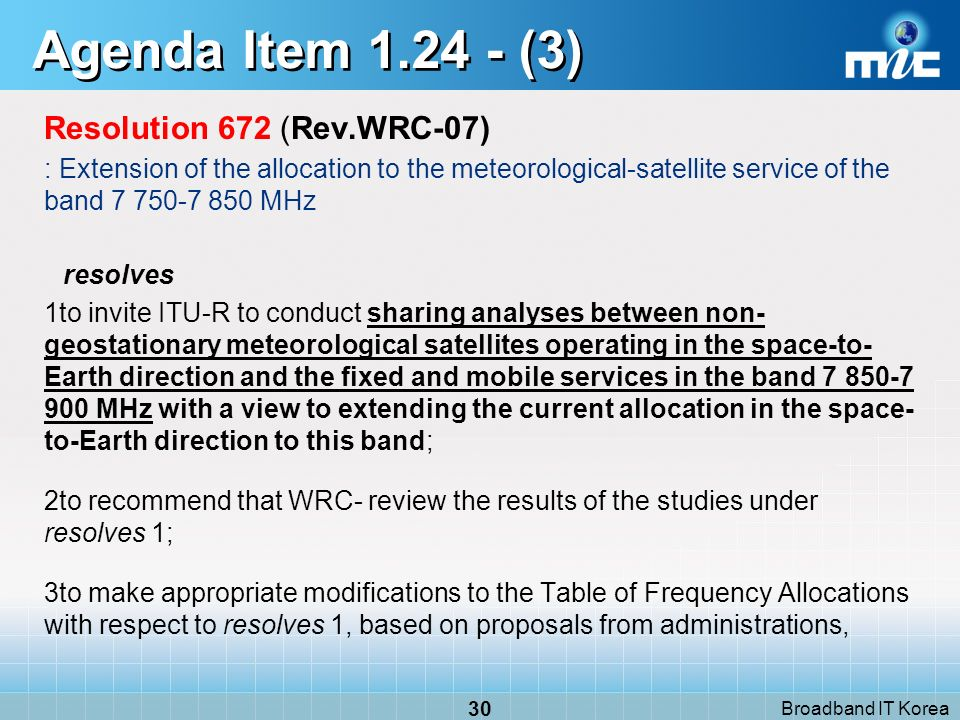 Broadband IT Korea 30 Agenda Item (3) Resolution 672 (Rev.WRC 07) : Extension of the allocation to the meteorological-satellite service of the band MHz resolves 1to invite ITU R to conduct sharing analyses between non- geostationary meteorological satellites operating in the space-to- Earth direction and the fixed and mobile services in the band MHz with a view to extending the current allocation in the space- to-Earth direction to this band; 2to recommend that WRC review the results of the studies under resolves 1; 3to make appropriate modifications to the Table of Frequency Allocations with respect to resolves 1, based on proposals from administrations,