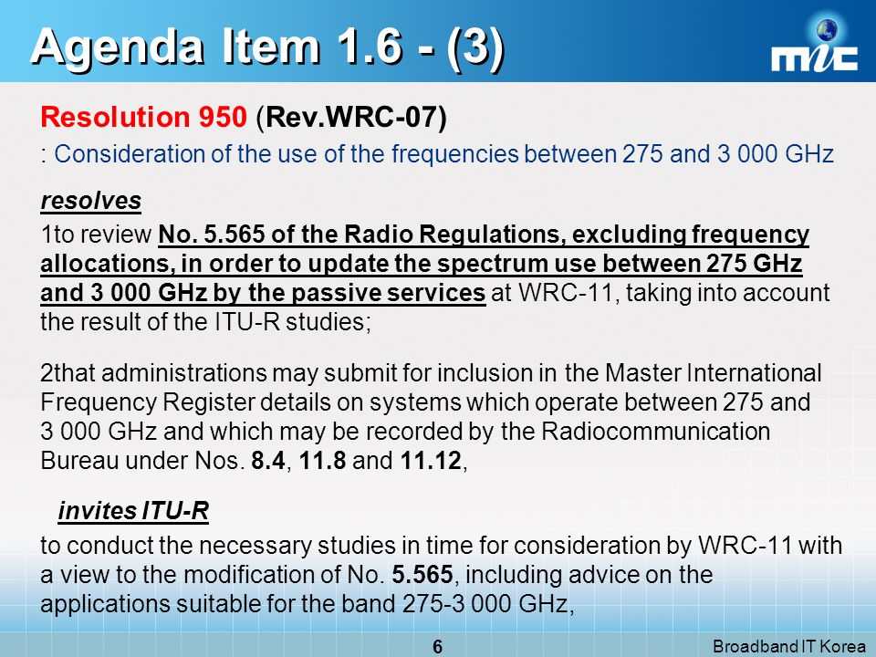 Broadband IT Korea 6 Agenda Item (3) Resolution 950 (Rev.WRC 07) : Consideration of the use of the frequencies between 275 and GHz resolves 1to review No.