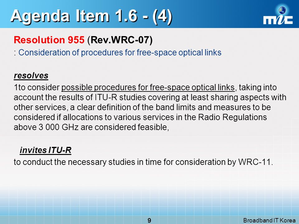 Broadband IT Korea 30 Agenda Item 1.24 - (3) Resolution 672 (Rev.WRC 07) : Extension of the allocation to the meteorological-satellite service of the band 7 750-7 850 MHz resolves 1to invite ITU R to conduct sharing analyses between non- geostationary meteorological satellites operating in the space-to- Earth direction and the fixed and mobile services in the band 7 850-7 900 MHz with a view to extending the current allocation in the space- to-Earth direction to this band; 2to recommend that WRC review the results of the studies under resolves 1; 3to make appropriate modifications to the Table of Frequency Allocations with respect to resolves 1, based on proposals from administrations,