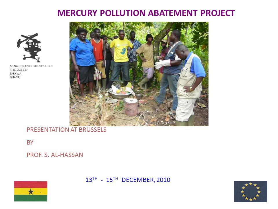 MERCURY POLLUTION ABATEMENT PROJECT 1 MENART GEOVENTURES ENT. LTD P. O. BOX 237 TARKWA GHANA 13 TH - 15 TH DECEMBER, 2010 PRESENTATION AT BRUSSELS BY