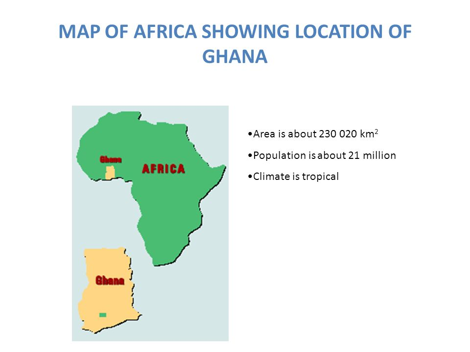 MAP OF AFRICA SHOWING LOCATION OF GHANA Area is about 230 020 km 2 Population is about 21 million Climate is tropical