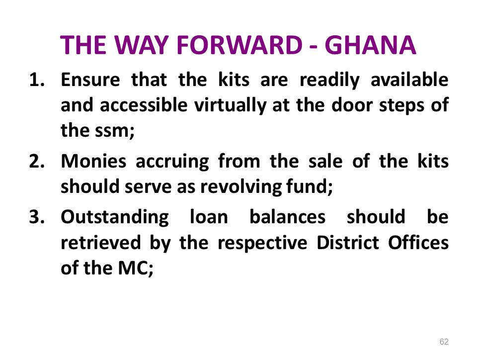 THE WAY FORWARD - GHANA 1.Ensure that the kits are readily available and accessible virtually at the door steps of the ssm; 2.Monies accruing from the