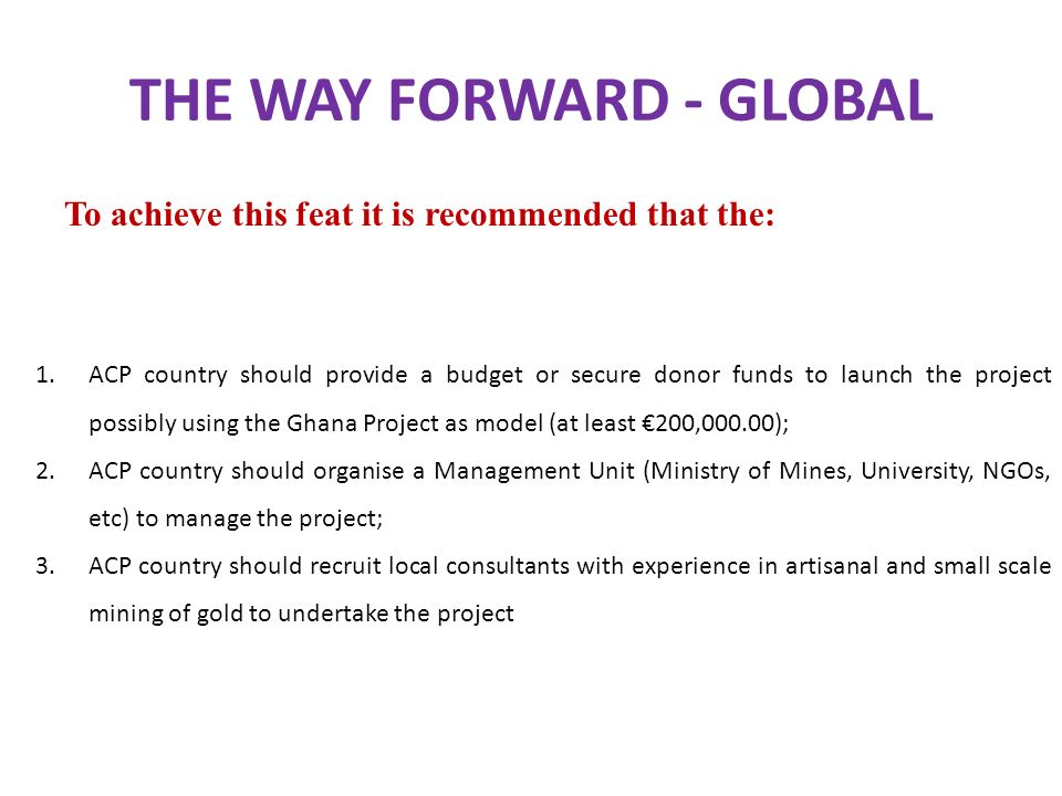 THE WAY FORWARD - GLOBAL To achieve this feat it is recommended that the: 1.ACP country should provide a budget or secure donor funds to launch the pr