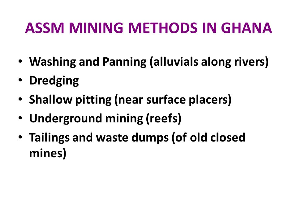 ASSM MINING METHODS IN GHANA Washing and Panning (alluvials along rivers) Dredging Shallow pitting (near surface placers) Underground mining (reefs) T