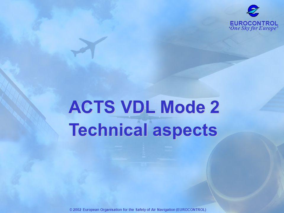 One Sky for Europe EUROCONTROL © 2002 European Organisation for the Safety of Air Navigation (EUROCONTROL) Technical aspects ACTS VDL Mode 2