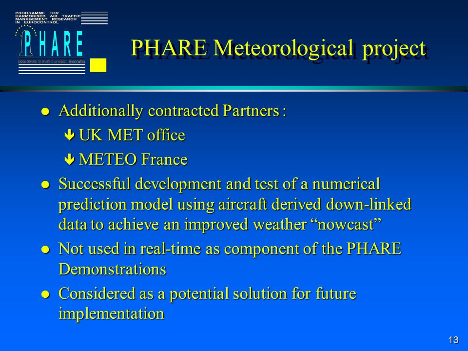 13 PHARE Meteorological project l Additionally contracted Partners : ê UK MET office ê METEO France l Successful development and test of a numerical prediction model using aircraft derived down-linked data to achieve an improved weather nowcast l Not used in real-time as component of the PHARE Demonstrations l Considered as a potential solution for future implementation