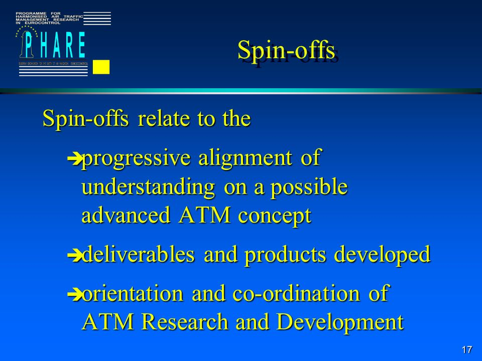 17 Spin-offs Spin-offs relate to the è progressive alignment of understanding on a possible advanced ATM concept è deliverables and products developed è orientation and co-ordination of ATM Research and Development